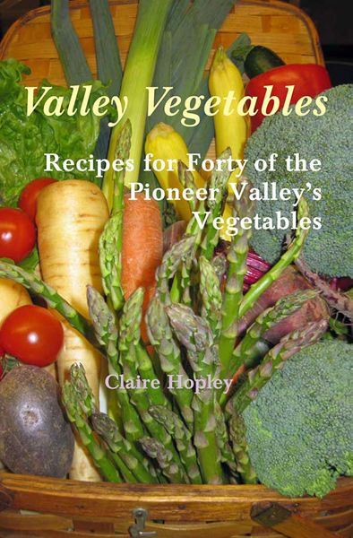 Valley Vegetables: Recipes for Forty of the Pioneer Valley's Vegetables